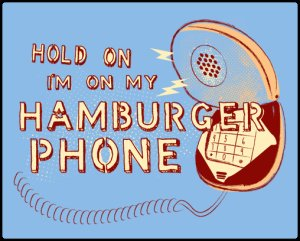 hold on im on my hamburger phone