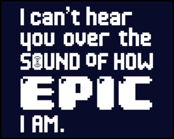 i cant hear you over the sound of how epic i am teeshirt I Cant Hear You Over the Sound of How Epic I Am T Shirt