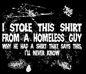 i stole this shirt from a homeless guy t shirt I Stole This Shirt From a Homeless Guy Why He Had a Shirt That Says This Ill Never Know T Shirt