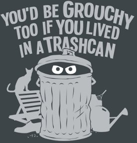 youd be grouchy too if you lived in a trashcan tshirt Sesame Street Oscar the Grouch You'd Be Grouchy too If You Lived in a Trashcan T Shirt
