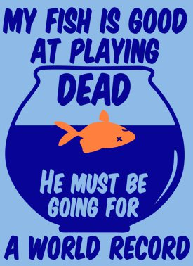my fish is good at playing dead he must be going for the world record t shirt My Fish is Good at Playing Dead He Must Be Going For a World Record T Shirt