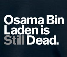 osama bin laden is still dead t shirt Funny Osama Bin Laden T Shirts For Your Morbid and Vindictive Pleasure