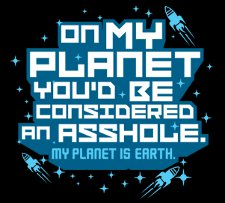 on my planet youd be considered an asshole t shirt On My Planet Youd Be Considered An Asshole My Planet is Earth T Shirt from T Shirt Hell