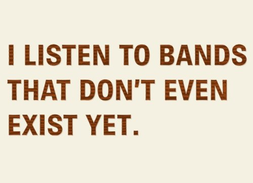 i listen to bands that dont even exist yet t shirt Top 50 Funny Threadless T Shirts