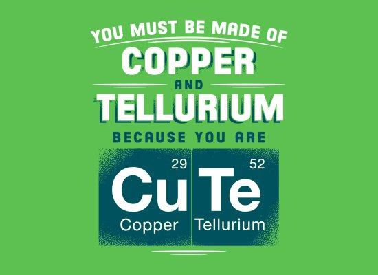 copper tellurium you are cute t shirt You Must Be Made of Copper and Tellurium Because You Are Cute T Shirt from Snorg Tees
