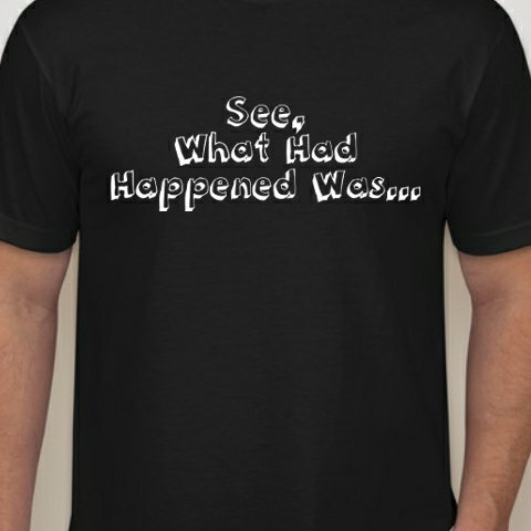 see what happened was t shirt See What Had Happened Was T Shirt