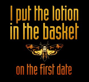 i put the lotion in the basket on the first date t shirt Silence of the Lambs I Put the Lotion in the Basket on the First Date T Shirt