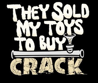 they sold my toys to buy crack t shirt They Sold My Toys to Buy Crack T Shirt