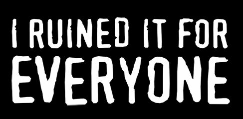 i ruined it for everyone t shirt I Ruined It For Everyone T Shirt