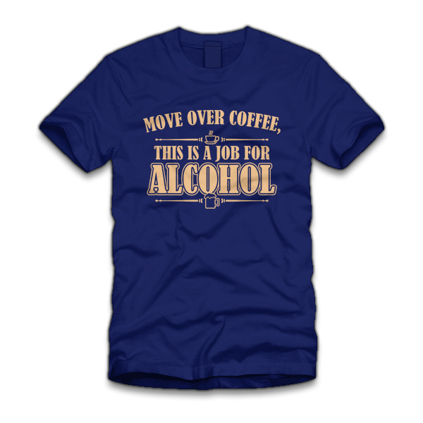 move-over-coffee-this-is-a-job-for-alcohol-t-shirt